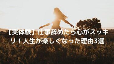 【実体験】仕事辞めたら心がスッキリ!人生が楽しくなった理由【後悔なし】